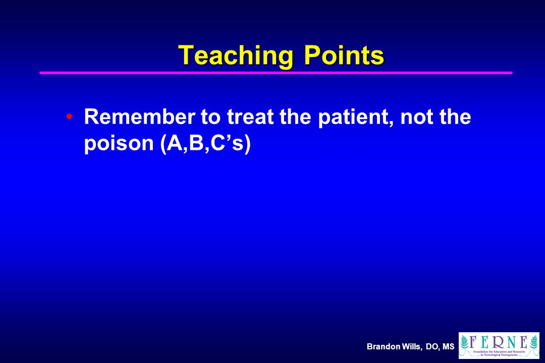 Brandon Wills, DO, MS Teaching Points Remember to treat the patient, not the poison (A,B,C's)