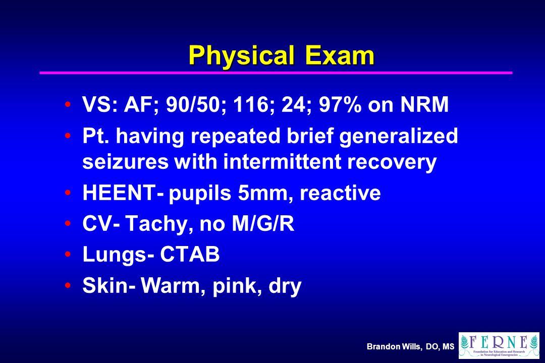 Brandon Wills, DO, MS Physical Exam VS: AF; 90/50; 116; 24; 97% on NRM Pt.