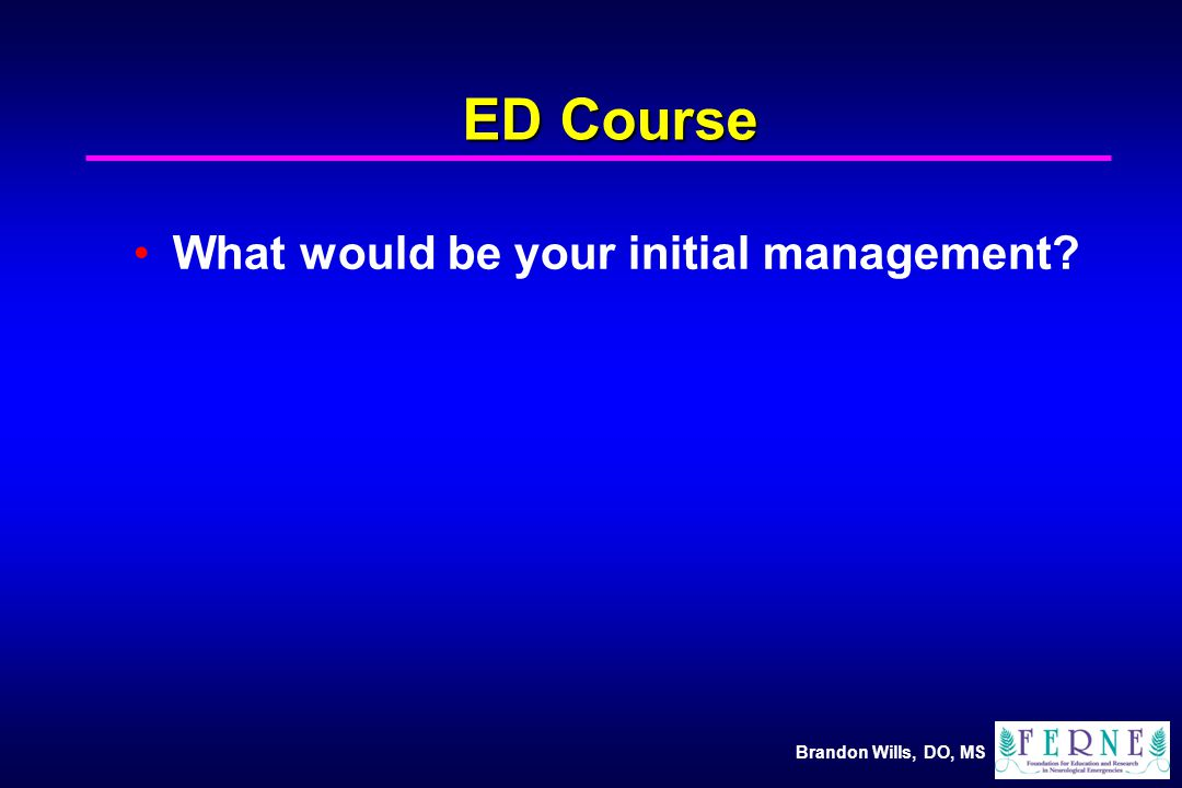 Brandon Wills, DO, MS ED Course What would be your initial management