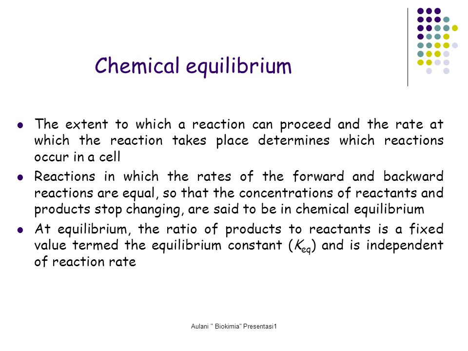 Aulani Biokimia Presentasi1 Chemical equilibrium The extent to which a reaction can proceed and the rate at which the reaction takes place determines which reactions occur in a cell Reactions in which the rates of the forward and backward reactions are equal, so that the concentrations of reactants and products stop changing, are said to be in chemical equilibrium At equilibrium, the ratio of products to reactants is a fixed value termed the equilibrium constant (K eq ) and is independent of reaction rate