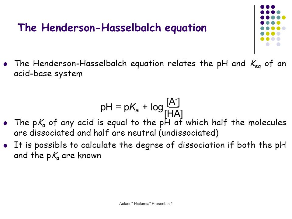 Aulani Biokimia Presentasi1 The Henderson-Hasselbalch equation relates the pH and K eq of an acid-base system The pK a of any acid is equal to the pH at which half the molecules are dissociated and half are neutral (undissociated) It is possible to calculate the degree of dissociation if both the pH and the pK a are known The Henderson-Hasselbalch equation pH = pK a + log — [A - ] [HA]