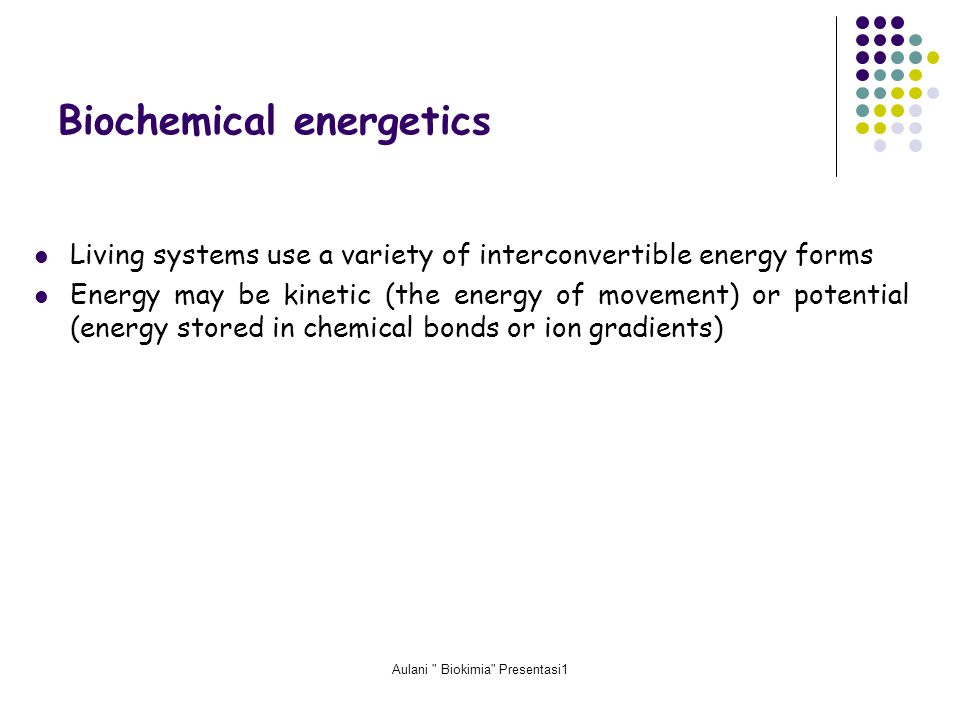 Aulani Biokimia Presentasi1 Biochemical energetics Living systems use a variety of interconvertible energy forms Energy may be kinetic (the energy of movement) or potential (energy stored in chemical bonds or ion gradients)