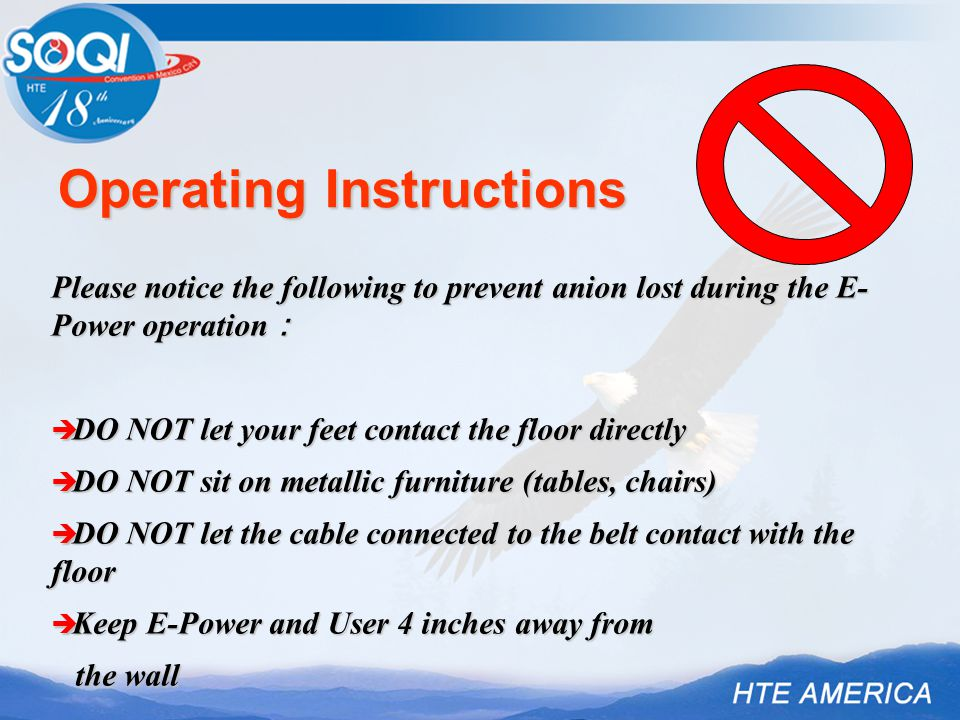 Operating Instructions Please notice the following to prevent anion lost during the E- Power operation :  DO NOT let your feet contact the floor dire