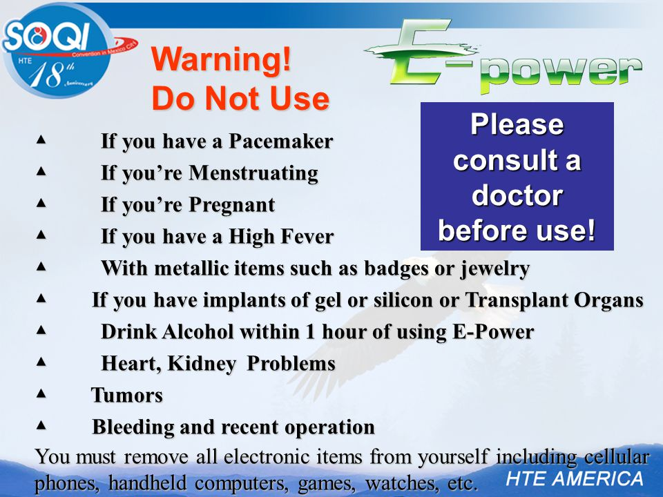▲ If you have a Pacemaker ▲ If you're Menstruating ▲ If you're Pregnant ▲ If you have a High Fever ▲ With metallic items such as badges or jewelry ▲ If you have implants of gel or silicon or Transplant Organs ▲ Drink Alcohol within 1 hour of using E-Power ▲ Heart, Kidney Problems ▲ Tumors ▲ Bleeding and recent operation You must remove all electronic items from yourself including cellular phones, handheld computers, games, watches, etc.