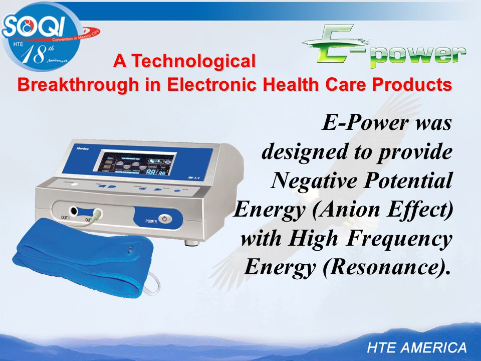 A Technological Breakthrough in Electronic Health Care Products E-Power was designed to provide Negative Potential Energy (Anion Effect) with High Frequency Energy (Resonance).
