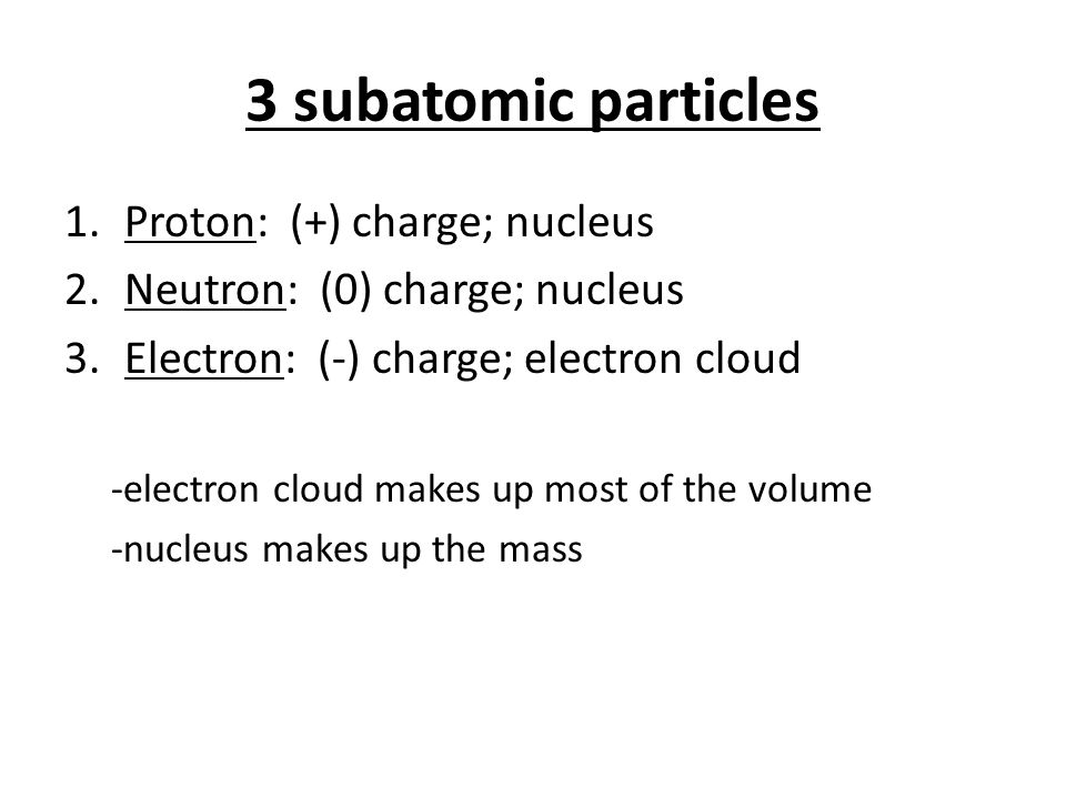 3 subatomic particles 1.Proton: (+) charge; nucleus 2.Neutron: (0) charge; nucleus 3.Electron: (-) charge; electron cloud -electron cloud makes up mos