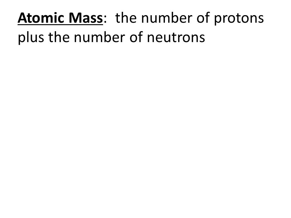 Atomic Mass: the number of protons plus the number of neutrons