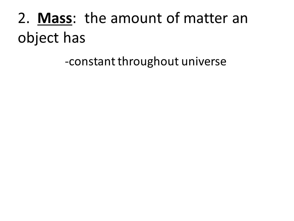 2. Mass: the amount of matter an object has -constant throughout universe