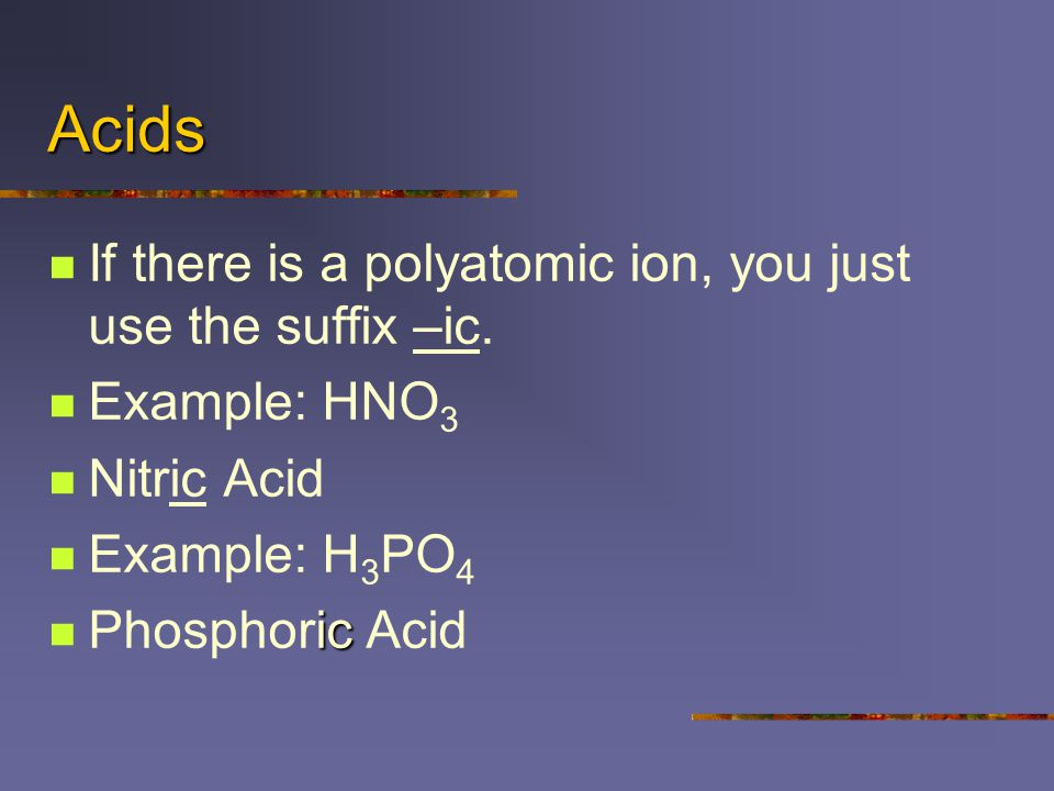 Acids If there is a polyatomic ion, you just use the suffix –ic.