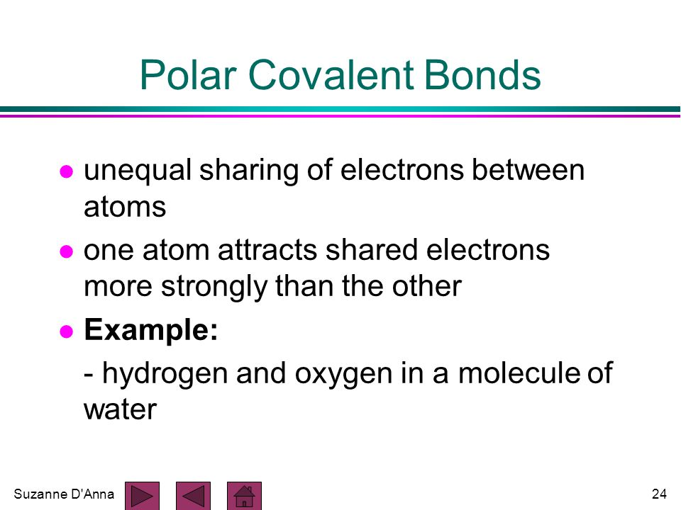 Suzanne D Anna24 Polar Covalent Bonds l unequal sharing of electrons between atoms l one atom attracts shared electrons more strongly than the other l Example: - hydrogen and oxygen in a molecule of water