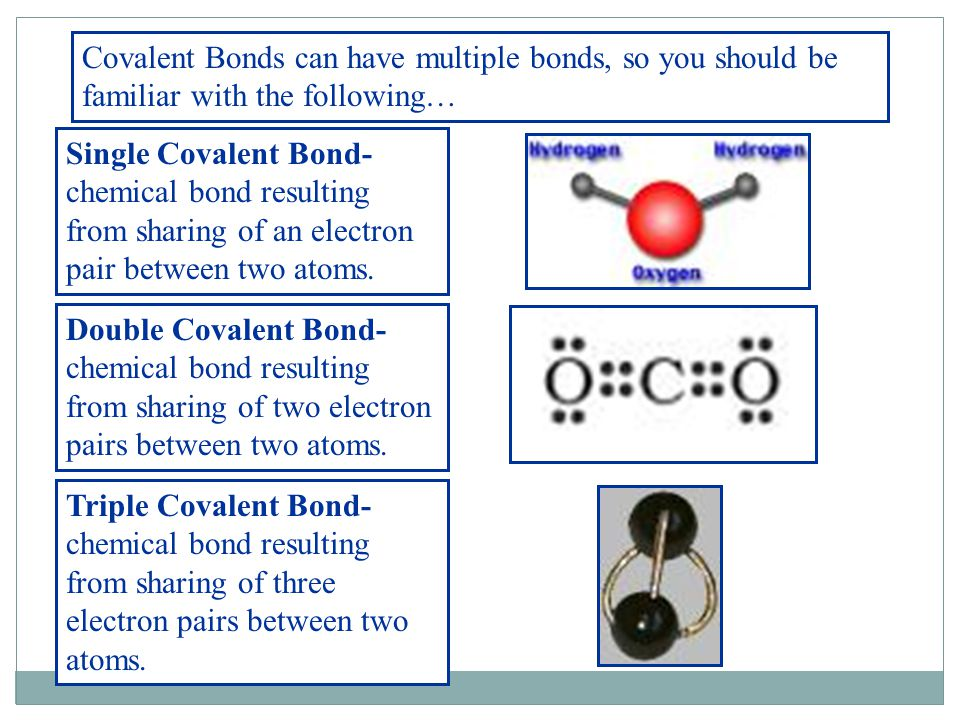 Covalent Bonds can have multiple bonds, so you should be familiar with the following… Single Covalent Bond- chemical bond resulting from sharing of an electron pair between two atoms.