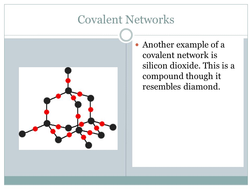 Covalent Networks Another example of a covalent network is silicon dioxide.