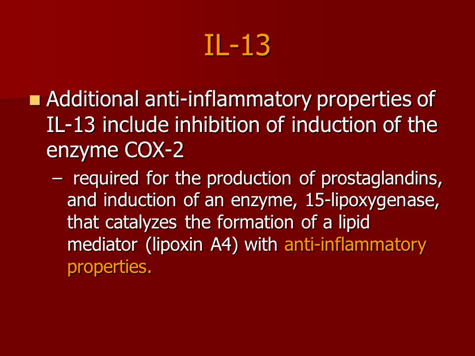 IL-13 Additional anti-inflammatory properties of IL-13 include inhibition of induction of the enzyme COX-2 Additional anti-inflammatory properties of