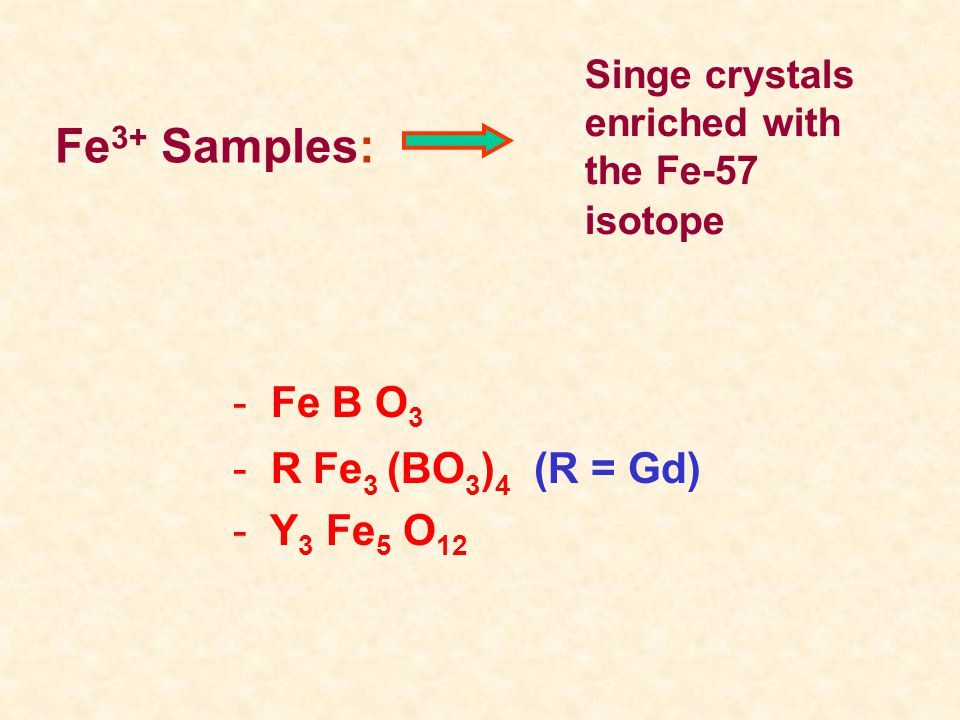 - Fe B O 3 - R Fe 3 (BO 3 ) 4 (R = Gd) - Y 3 Fe 5 O 12 Fe 3+ Samples: Singe crystals enriched with the Fe-57 isotope