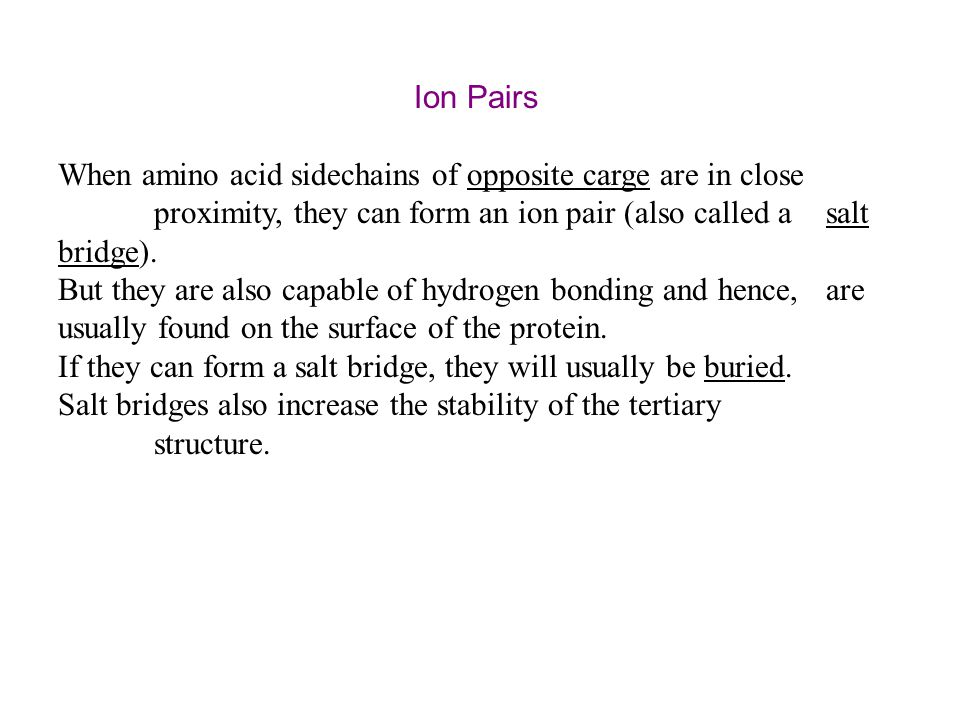 Ion Pairs When amino acid sidechains of opposite carge are in close proximity, they can form an ion pair (also called a salt bridge). But they are als