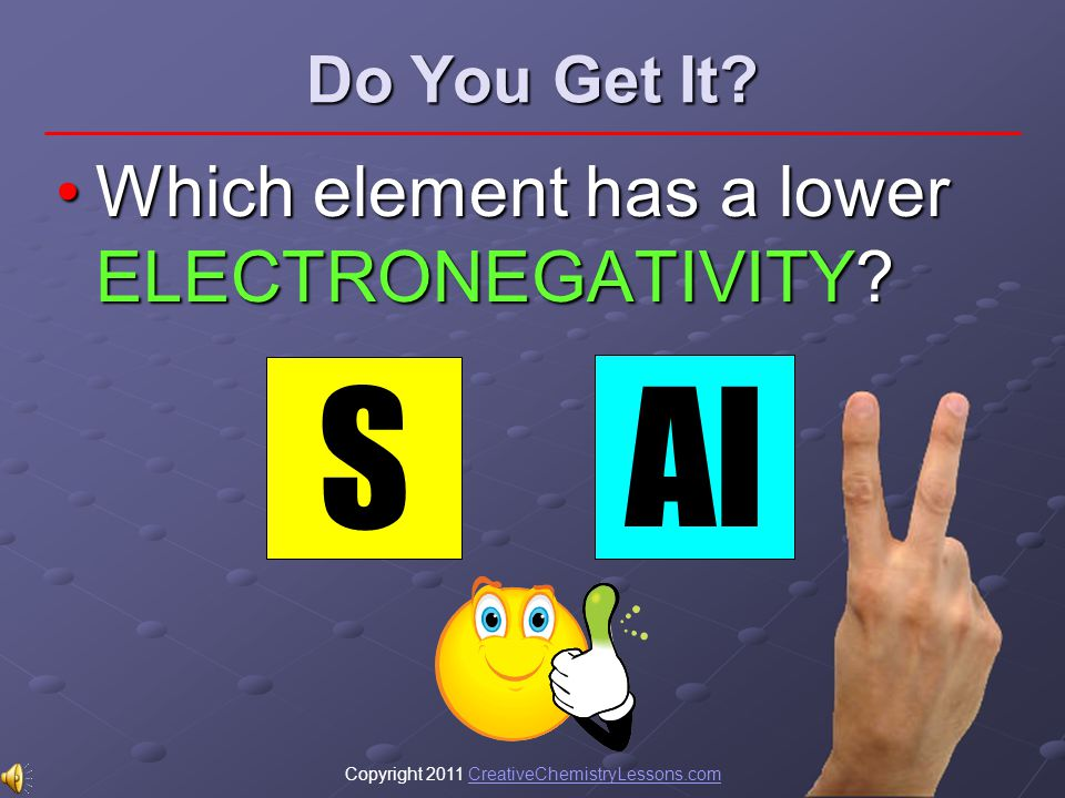 Copyright 2011 CreativeChemistryLessons.comCreativeChemistryLessons.com Do You Get It? Which element has a lower ELECTRONEGATIVITY?Which element has a