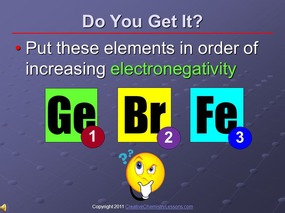 Copyright 2011 CreativeChemistryLessons.comCreativeChemistryLessons.com Do You Get It? Put these elements in order of increasing electronegativityPut
