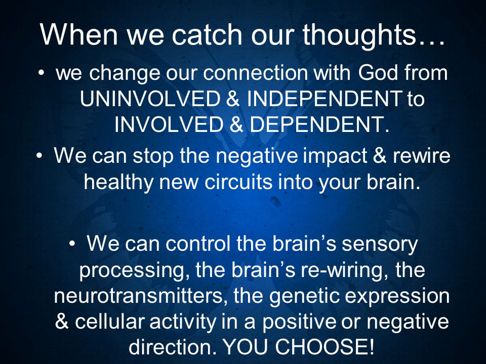 When we catch our thoughts… we change our connection with God from UNINVOLVED & INDEPENDENT to INVOLVED & DEPENDENT.