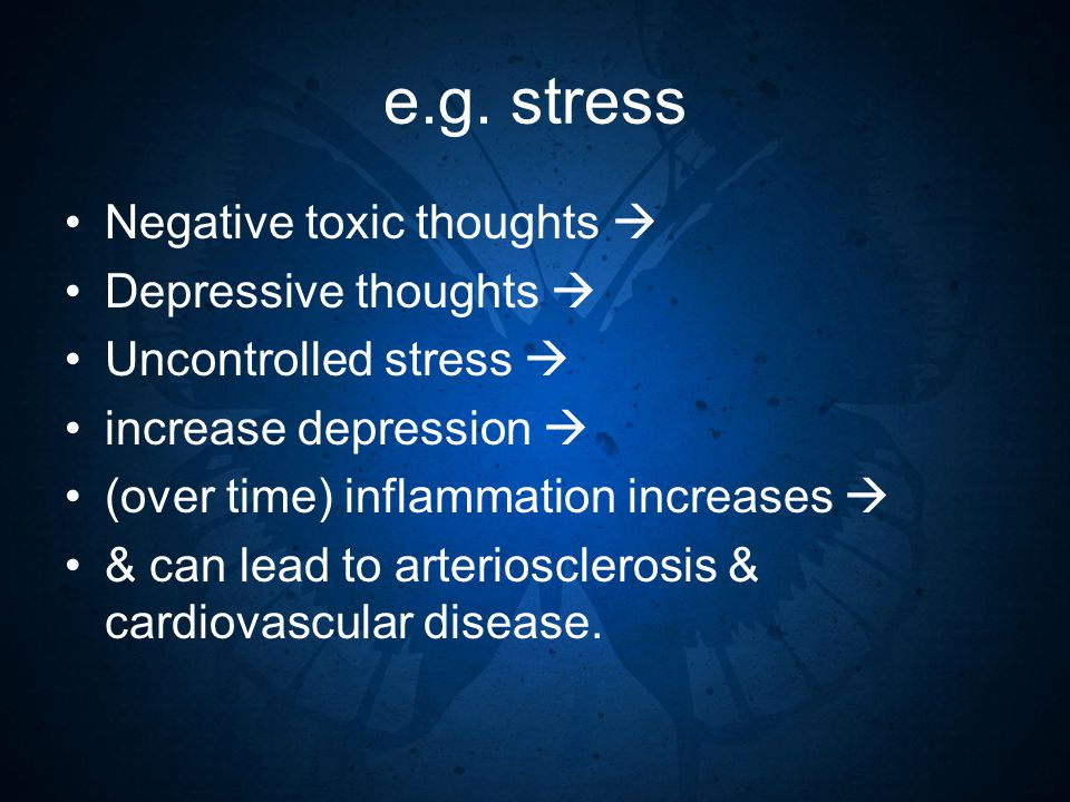 e.g. stress Negative toxic thoughts  Depressive thoughts  Uncontrolled stress  increase depression  (over time) inflammation increases  & can lea