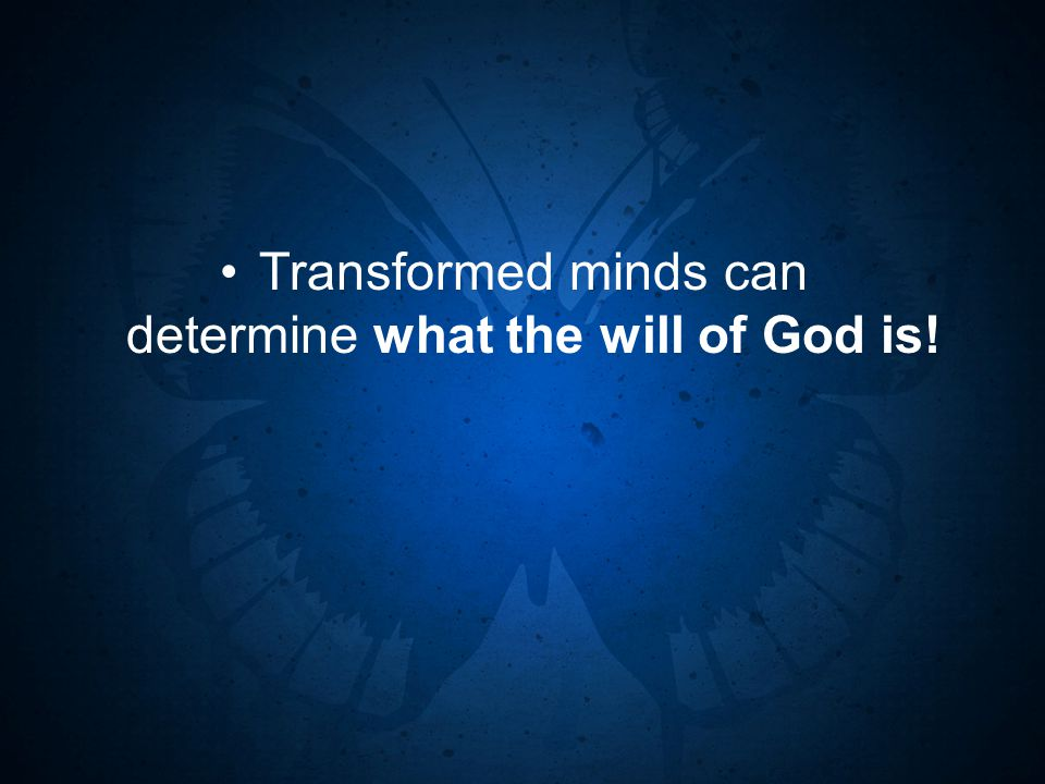 Transformed minds can determine what the will of God is!