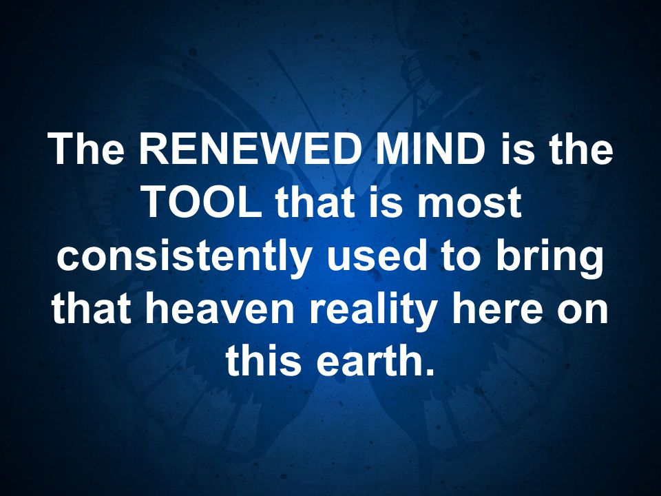 The RENEWED MIND is the TOOL that is most consistently used to bring that heaven reality here on this earth.