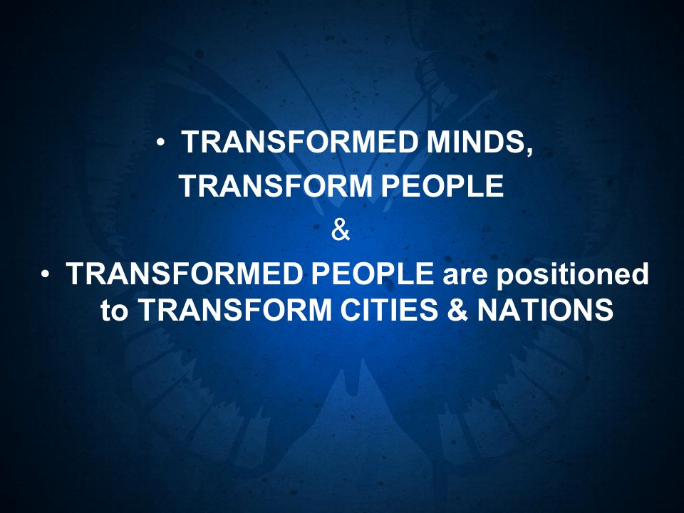 TRANSFORMED MINDS, TRANSFORM PEOPLE & TRANSFORMED PEOPLE are positioned to TRANSFORM CITIES & NATIONS