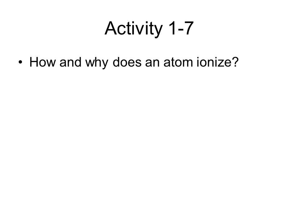 Activity 1-7 How and why does an atom ionize