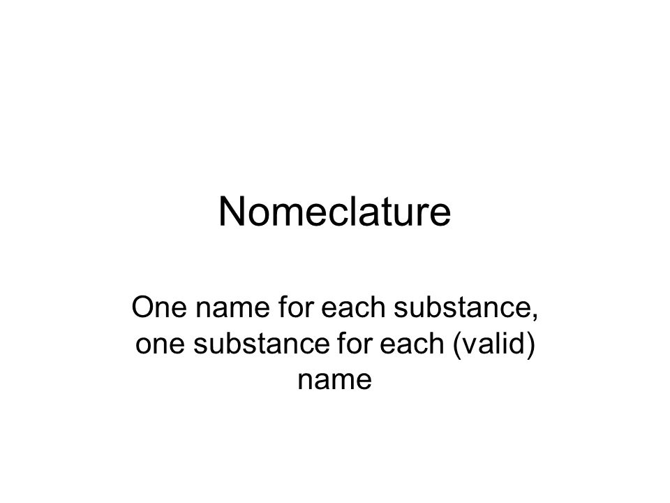 Nomeclature One name for each substance, one substance for each (valid) name