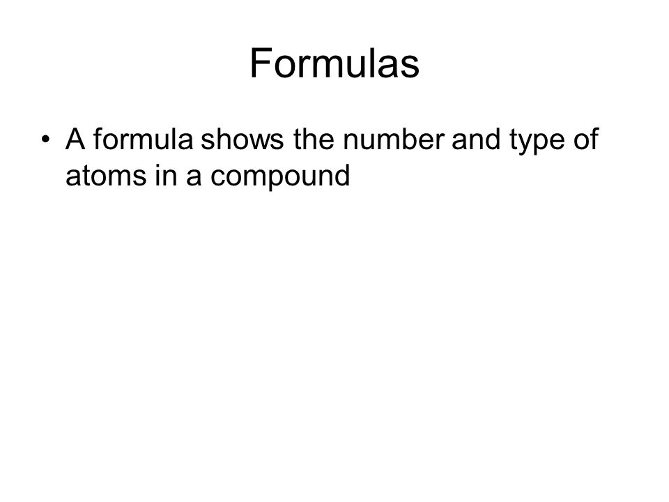 Formulas A formula shows the number and type of atoms in a compound