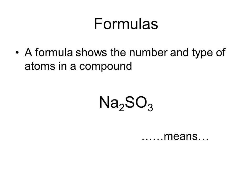 Formulas A formula shows the number and type of atoms in a compound Na 2 SO 3 ……means…