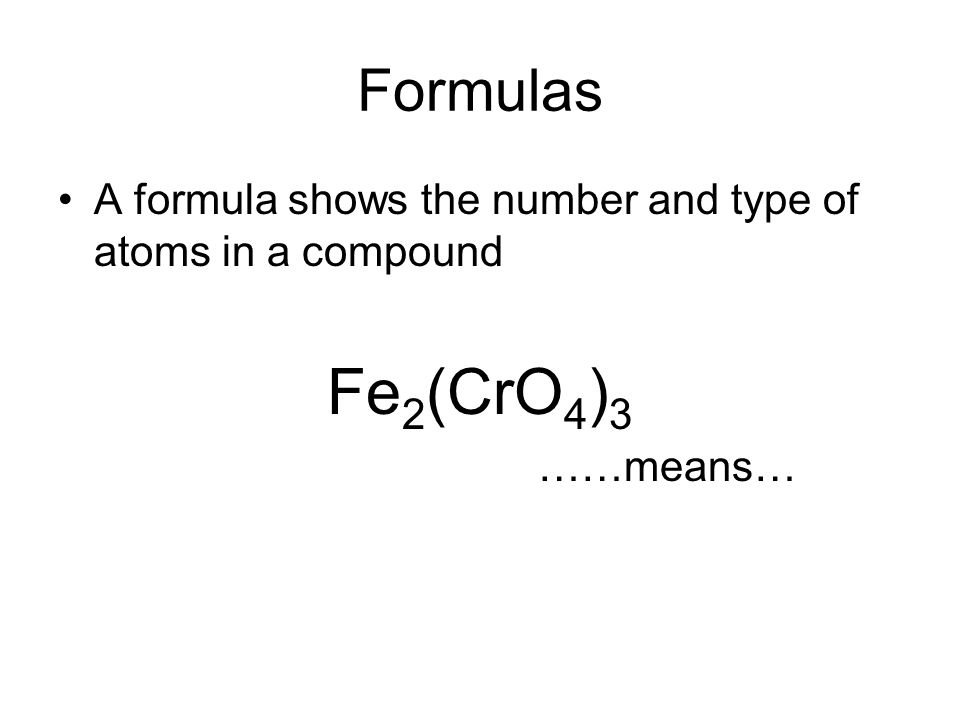 Formulas A formula shows the number and type of atoms in a compound Fe 2 (CrO 4 ) 3 ……means…
