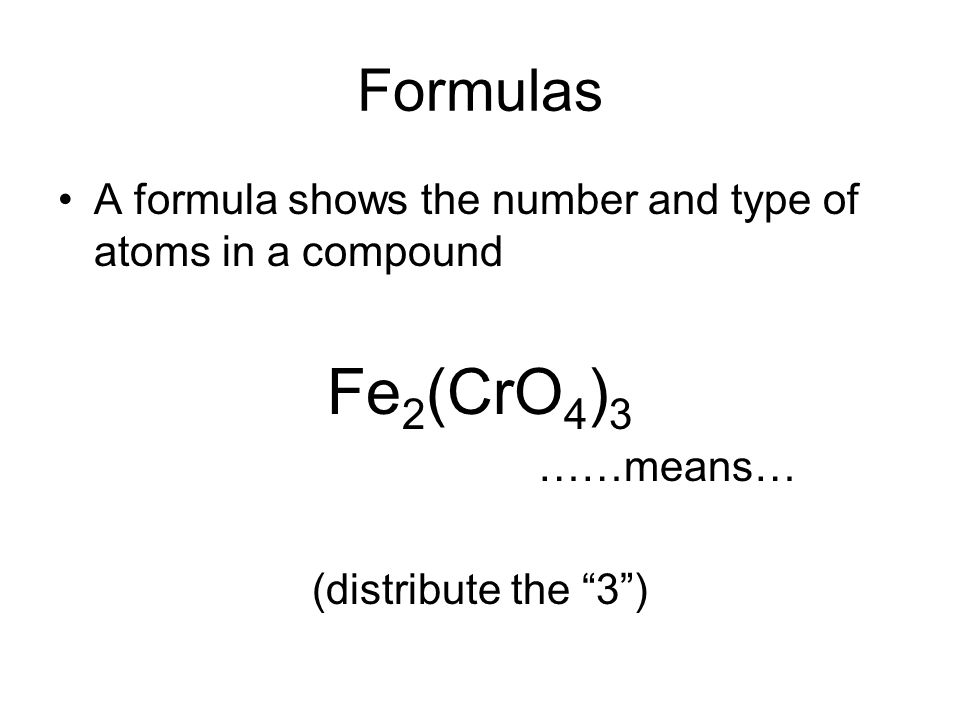Formulas A formula shows the number and type of atoms in a compound Fe 2 (CrO 4 ) 3 ……means… (distribute the 3 )