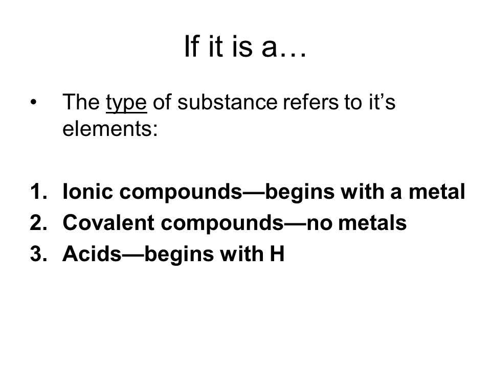 If it is a… The type of substance refers to it's elements: 1.Ionic compounds—begins with a metal 2.Covalent compounds—no metals 3.Acids—begins with H