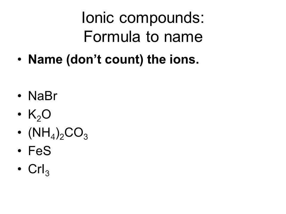 Ionic compounds: Formula to name Name (don't count) the ions. NaBr K 2 O (NH 4 ) 2 CO 3 FeS CrI 3