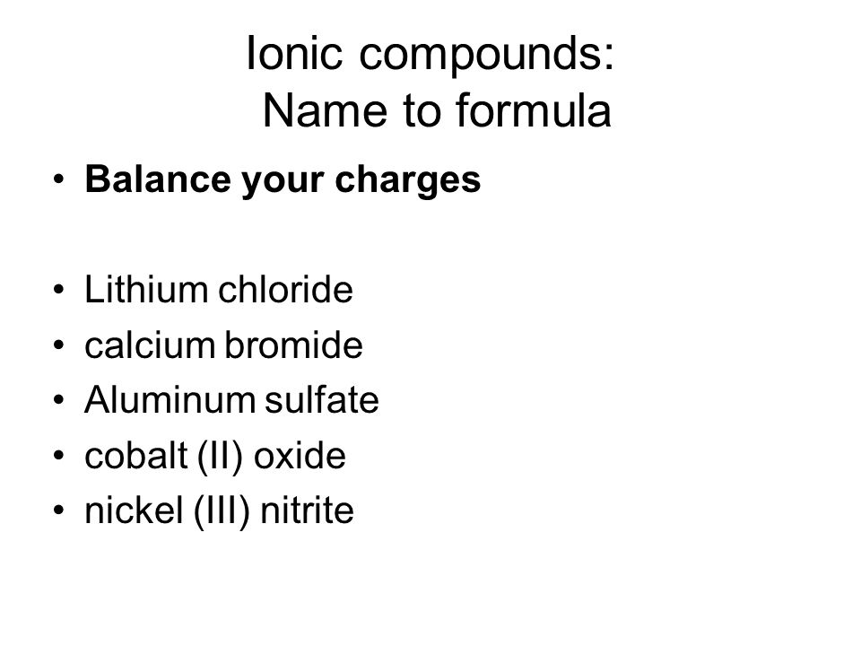 Ionic compounds: Name to formula Balance your charges Lithium chloride calcium bromide Aluminum sulfate cobalt (II) oxide nickel (III) nitrite