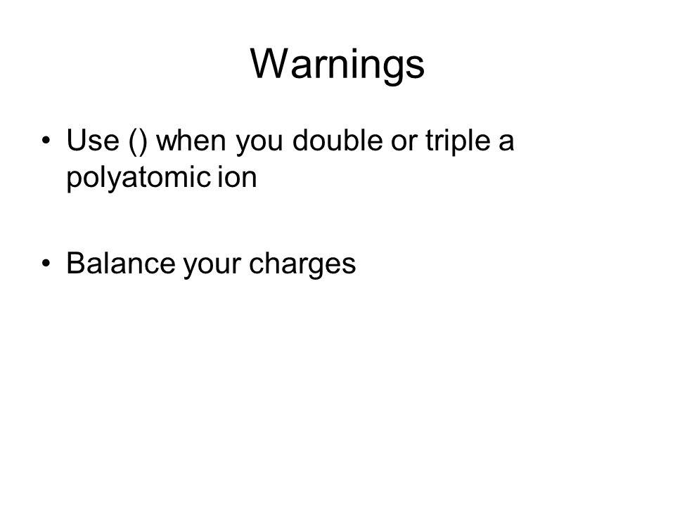Warnings Use () when you double or triple a polyatomic ion Balance your charges