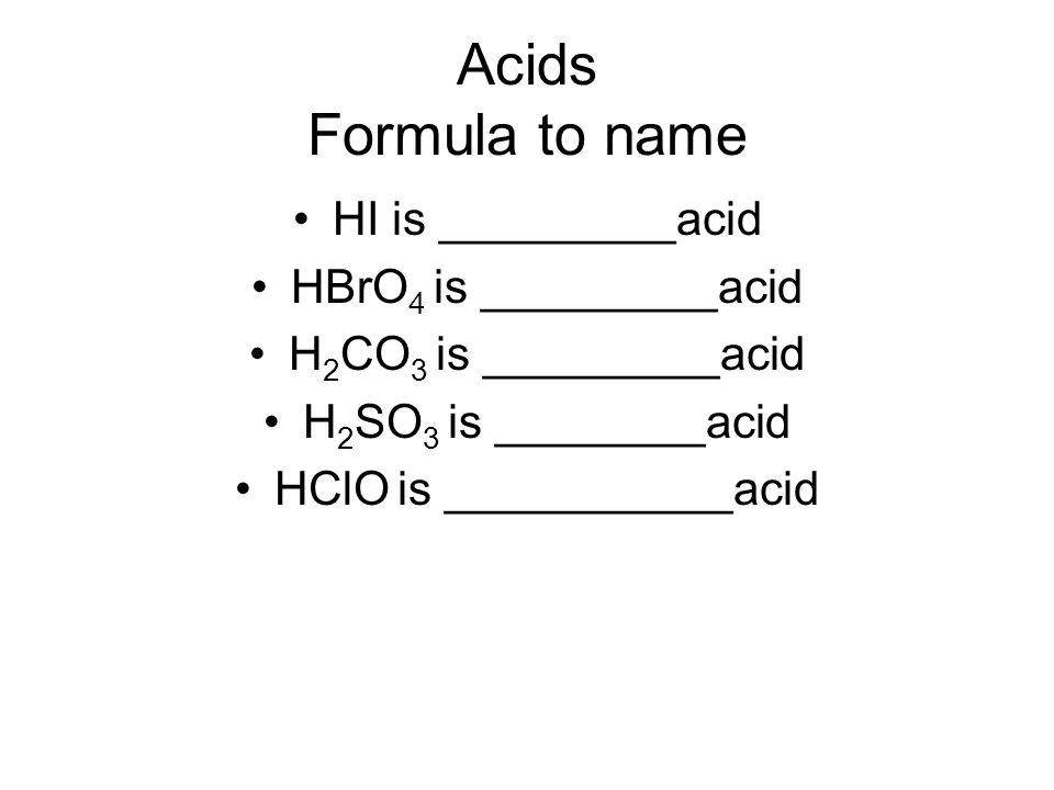 Acids Formula to name HI is _________acid HBrO 4 is _________acid H 2 CO 3 is _________acid H 2 SO 3 is ________acid HClO is ___________acid