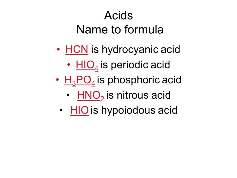 Acids Name to formula HCN is hydrocyanic acid HIO 4 is periodic acid H 3 PO 4 is phosphoric acid HNO 2 is nitrous acid HIO is hypoiodous acid