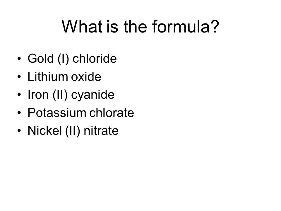 Gold (I) chloride Lithium oxide Iron (II) cyanide Potassium chlorate Nickel (II) nitrate What is the formula