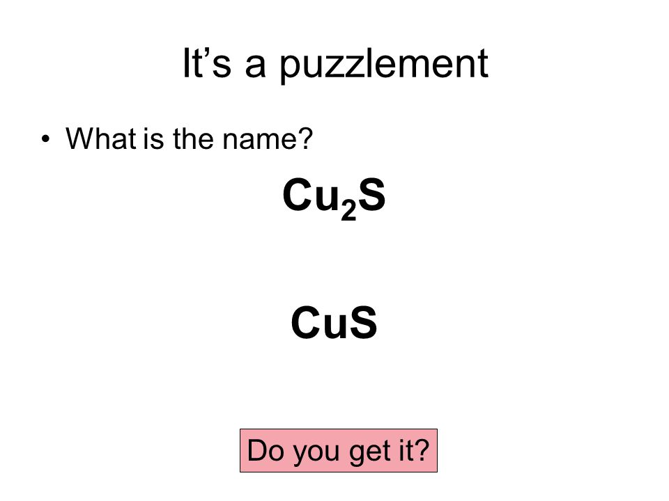 It's a puzzlement What is the name Cu 2 S CuS Do you get it