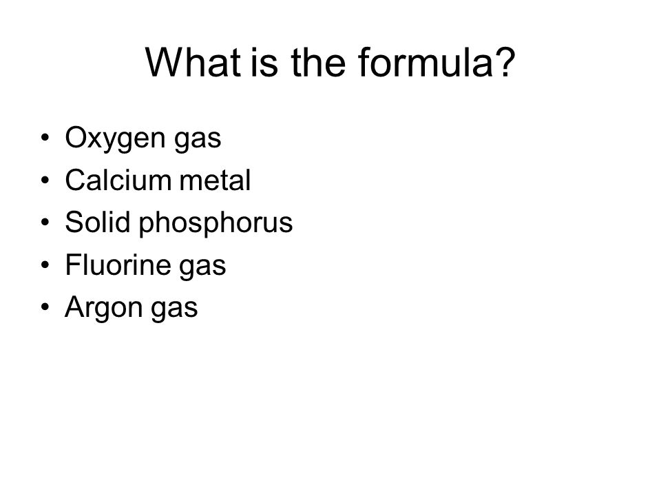 Oxygen gas Calcium metal Solid phosphorus Fluorine gas Argon gas What is the formula
