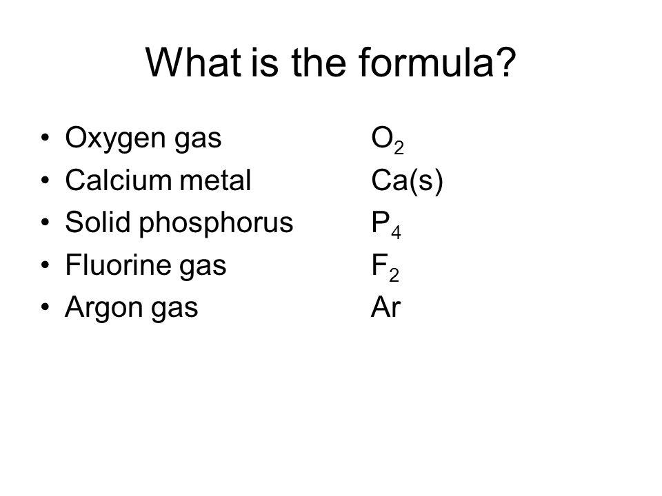 Oxygen gas O 2 Calcium metalCa(s) Solid phosphorusP 4 Fluorine gasF 2 Argon gasAr What is the formula?