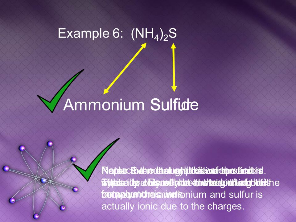 Sulfur Sulfide Example 6: (NH 4 ) 2 S Ammonium Name the metal or positive ion first.