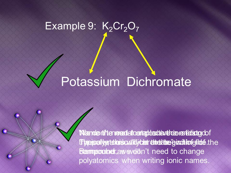Dichromate Example 9: K 2 Cr 2 O 7 Potassium Name the metal or positive ion first.