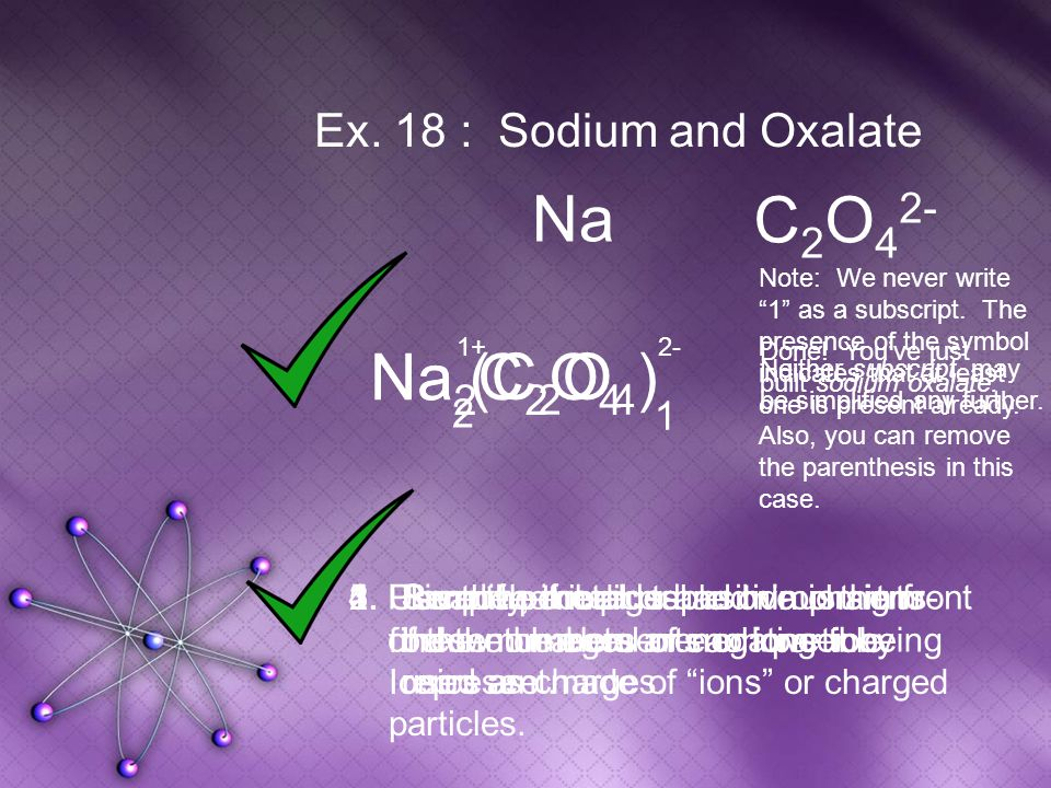 Na 2 C 2 O 4 Na Ex. 18 : Sodium and Oxalate C 2 O 4 2- Na 1.Place the metal or positive ion in front of the non-metal or negative ion. 2.Use the perio