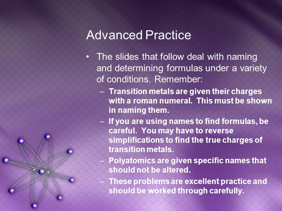 Advanced Practice The slides that follow deal with naming and determining formulas under a variety of conditions.