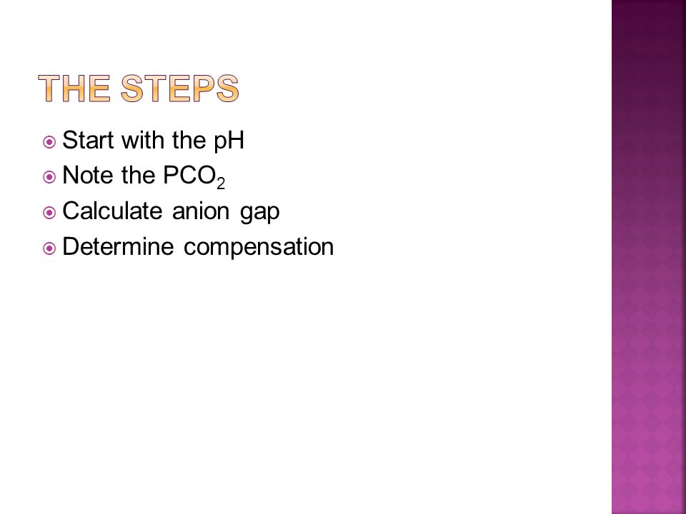 Start with the pH  Note the PCO 2  Calculate anion gap  Determine compensation