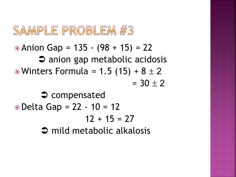  Anion Gap = 135 - (98 + 15) = 22  anion gap metabolic acidosis  Winters Formula = 1.5 (15) + 8  2 = 30  2  compensated  Delta Gap = 22 - 10 = 12 12 + 15 = 27  mild metabolic alkalosis