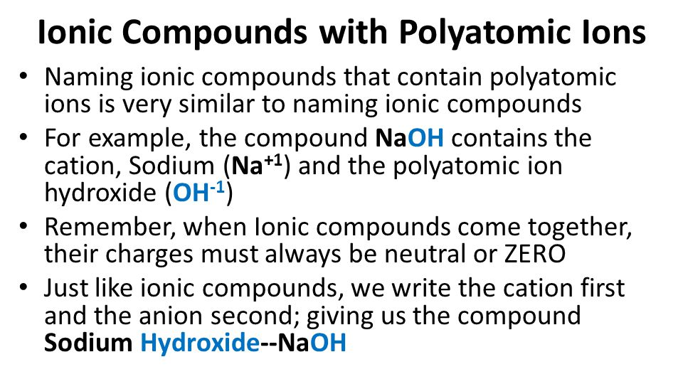 Ionic Compounds with Polyatomic Ions Naming ionic compounds that contain polyatomic ions is very similar to naming ionic compounds For example, the compound NaOH contains the cation, Sodium (Na +1 ) and the polyatomic ion hydroxide (OH -1 ) Remember, when Ionic compounds come together, their charges must always be neutral or ZERO Just like ionic compounds, we write the cation first and the anion second; giving us the compound Sodium Hydroxide--NaOH