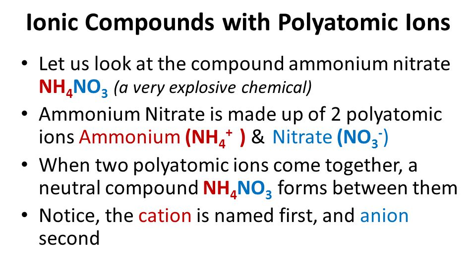 Ionic Compounds with Polyatomic Ions Let us look at the compound ammonium nitrate NH 4 NO 3 (a very explosive chemical) Ammonium Nitrate is made up of 2 polyatomic ions Ammonium (NH 4 + ) & Nitrate (NO 3 - ) When two polyatomic ions come together, a neutral compound NH 4 NO 3 forms between them Notice, the cation is named first, and anion second